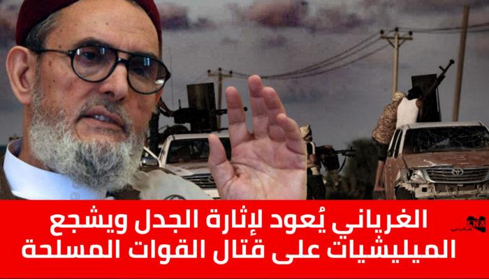الغرياني يُعود لإثارة الجدل ويشجع الميليشيات على قتال القوات المسلحة