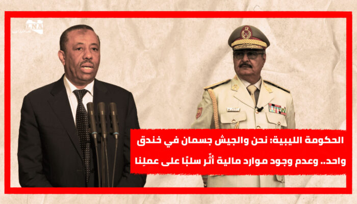 الحكومة الليبية: نحن والجيش جسمان في خندق واحد.. وعدم وجود موارد مالية أثّر سلبًا على عملِنا