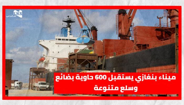 ميناء بنغازي يستقبل 600 حاوية بضائع وسلع متنوعة