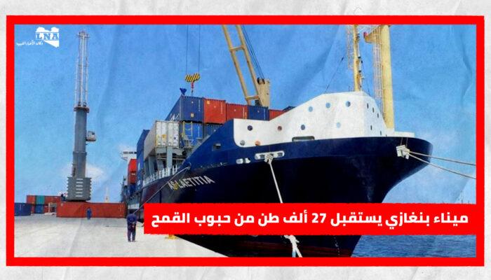 ميناء بنغازي يستقبل 27 ألف طن من حبوب القمح