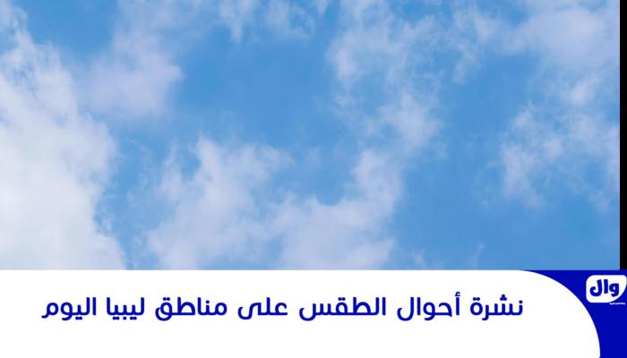 نشرة أحوال الطقس على مناطق ليبيا اليوم
