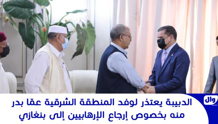 الدبيبة يعتذر لوفد المنطقة الشرقية عمّا بدر منه بخصوص إرجاع الإرهابيين إلى بنغازي