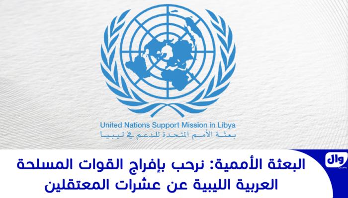 البعثة الأممية: نرحب بإفراج القوات المسلحة العربية الليبية عن عشرات المعتقلين