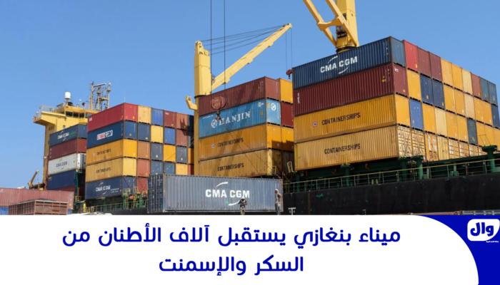 ميناء بنغازي يستقبل آلاف الأطنان من السكر والإسمنت