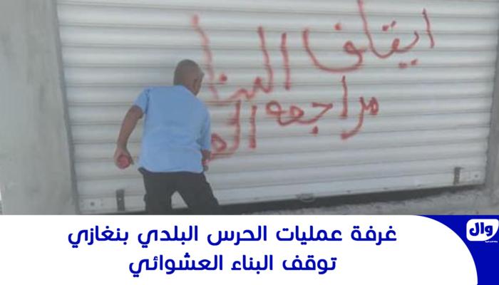 غرفة عمليات الحرس البلدي بنغازي توقف البناء العشوائي