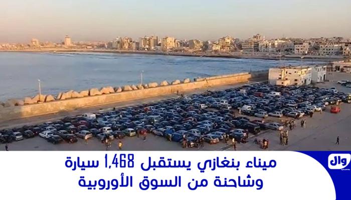 ميناء بنغازي يستقبل 1,468 سيارة وشاحنة من السوق الأوروبية