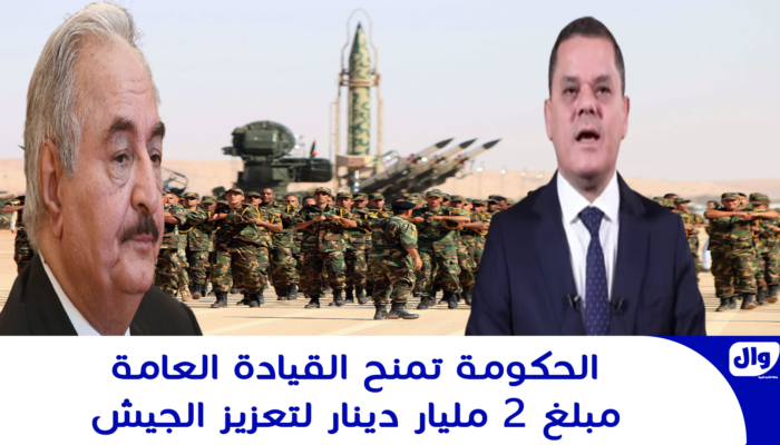 الحكومة تمنح القيادة العامة مبلغ 2 مليار دينار لتعزيز الجيش